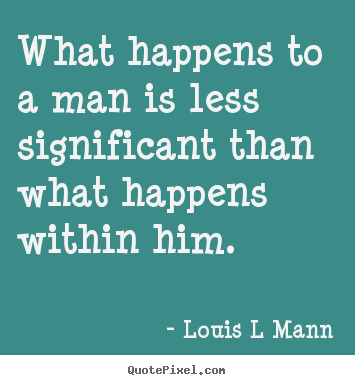 Louis L Mann picture quote - What happens to a man is less significant than.. - Inspirational quote