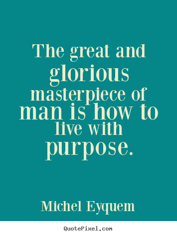 Quote about inspirational - The great and glorious masterpiece of man is how to live with..