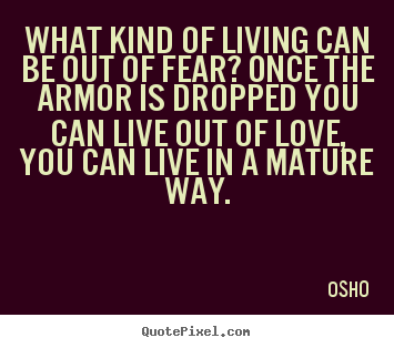Quote about inspirational - What kind of living can be out of fear? once the armor..