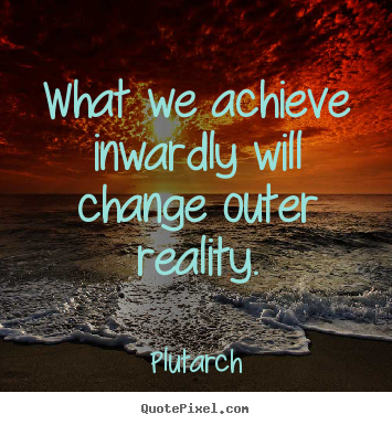 What we achieve inwardly will change outer reality. Plutarch good inspirational quotes