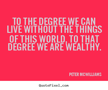 Design custom picture quotes about inspirational - To the degree we can live without the things..
