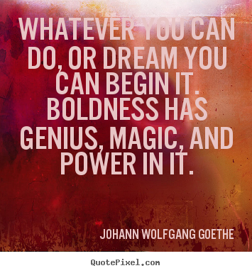 Whatever you can do, or dream you can begin it. boldness.. Johann Wolfgang Goethe good inspirational sayings