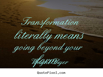 Sayings about inspirational - Transformation literally means going beyond your form.