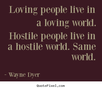 Quote about inspirational - Loving people live in a loving world. hostile people live in a hostile..