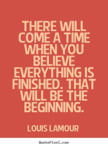 Inspirational quotes - There will come a time when you believe everything..