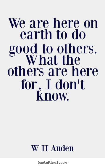 Inspirational quote - We are here on earth to do good to others. what..
