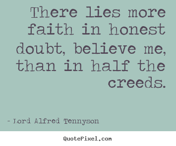 Inspirational quotes - There lies more faith in honest doubt, believe me, than..