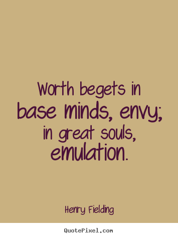 Worth begets in base minds, envy; in great souls, emulation. Henry Fielding popular inspirational quotes