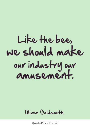 Quote about inspirational - Like the bee, we should make our industry our amusement.