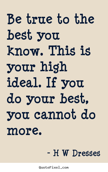 Inspirational quote - Be true to the best you know. this is your high..