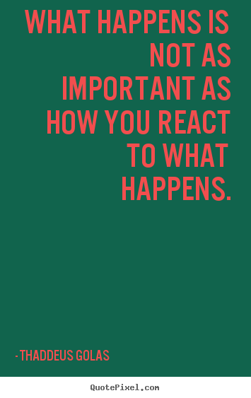 Diy picture quotes about inspirational - What happens is not as important as how you react to..