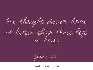 James Liter picture quotes - One thought driven home is better than three left on base. - Inspirational quote