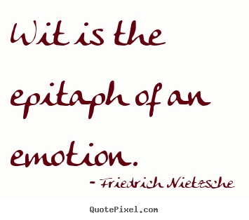 Quotes about inspirational - Wit is the epitaph of an emotion.