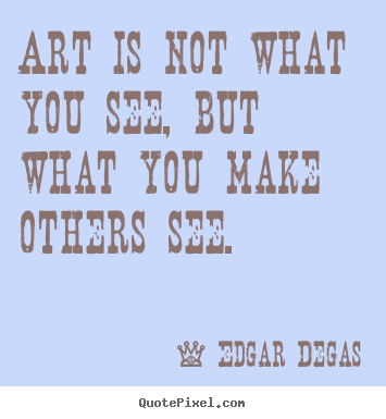 Art is not what you see, but what you make others see. Edgar Degas  inspirational quotes