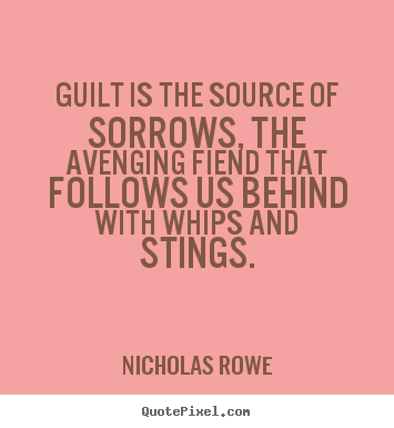 Nicholas Rowe picture quotes - Guilt is the source of sorrows, the avenging.. - Inspirational quote