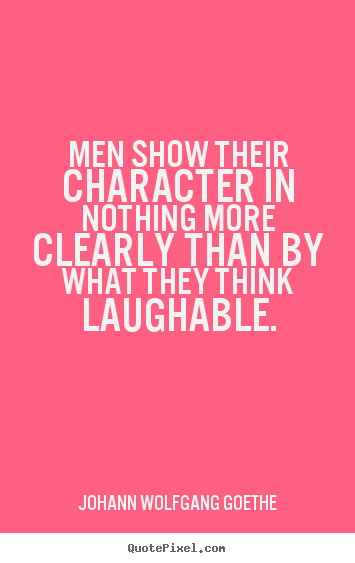 Men show their character in nothing more clearly.. Johann Wolfgang Goethe popular inspirational quote