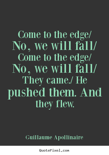 Guillaume Apollinaire picture sayings - Come to the edge/ no, we will fall/ come to.. - Inspirational quote
