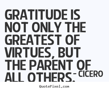 Gratitude is not only the greatest of virtues, but the parent of all.. Cicero top inspirational quotes