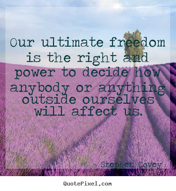 How to make picture quote about inspirational - Our ultimate freedom is the right and power to decide how anybody..