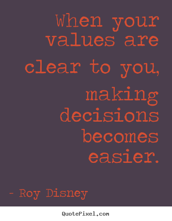 When your values are clear to you, making decisions.. Roy Disney  inspirational quotes