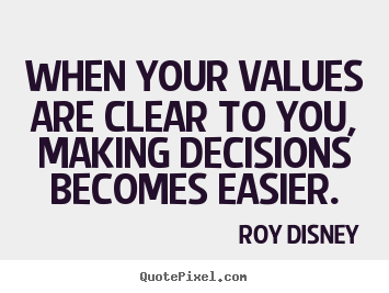 When your values are clear to you, making decisions becomes.. Roy Disney  inspirational quotes