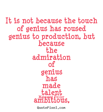 It is not because the touch of genius has roused genius to production,.. Margaret Fuller best inspirational quotes