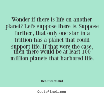 Wonder if there is life on another planet? let's.. Ben Sweetland top inspirational sayings