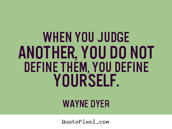 Wayne Dyer picture quotes - When you judge another, you do not define them, you define yourself. - Inspirational quote