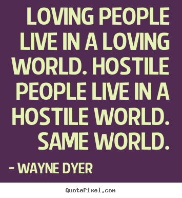 Create your own photo quote about inspirational - Loving people live in a loving world. hostile people..