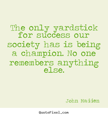 John Madden poster sayings - The only yardstick for success our society has is.. - Inspirational sayings