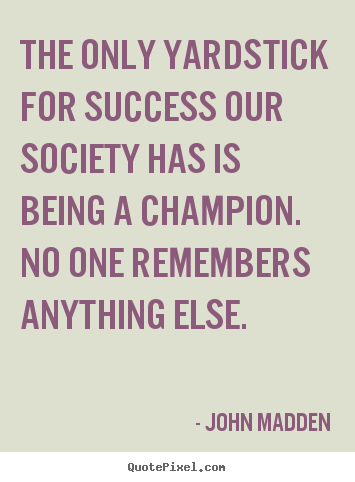 The only yardstick for success our society.. John Madden greatest inspirational quotes
