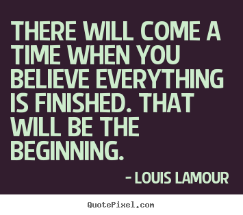 There will come a time when you believe everything is finished... Louis Lamour greatest inspirational quotes