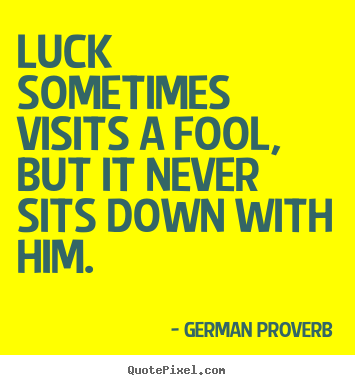 Quote about inspirational - Luck sometimes visits a fool, but it never sits down with..