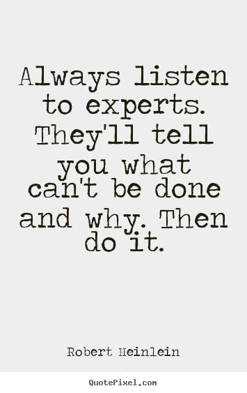 Always listen to experts. they'll tell you what can't be done and why... Robert Heinlein famous inspirational quotes