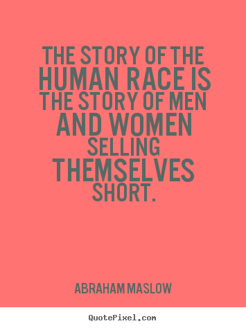 The story of the human race is the story of men and women selling themselves.. Abraham Maslow greatest inspirational sayings