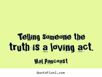 How to make picture quotes about inspirational - Telling someone the truth is a loving act.