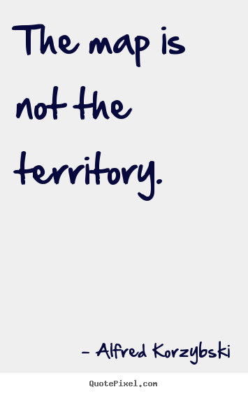 The map is not the territory. Alfred Korzybski best inspirational quotes