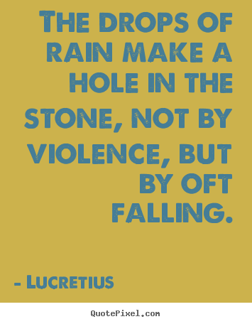 The drops of rain make a hole in the stone, not by violence, but.. Lucretius  inspirational quotes