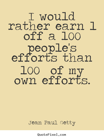 Inspirational quotes - I would rather earn 1% off a 100 people's efforts..