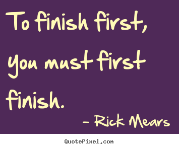 To finish first, you must first finish. Rick Mears best inspirational quotes