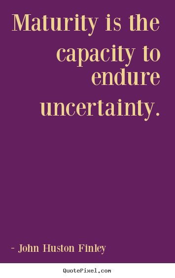Sayings about inspirational - Maturity is the capacity to endure uncertainty.