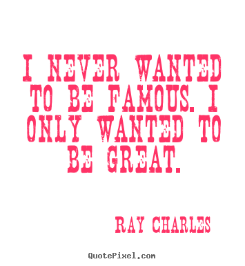 Create picture quotes about inspirational - I never wanted to be famous. i only wanted to be great.