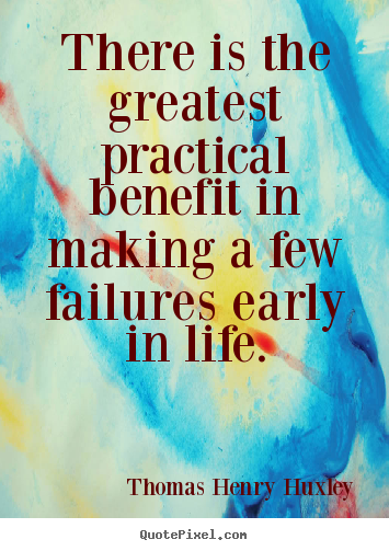 There is the greatest practical benefit in making a few.. Thomas Henry Huxley top inspirational quotes