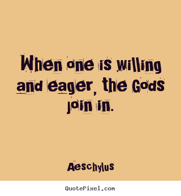 Quotes about inspirational - When one is willing and eager, the gods join in.