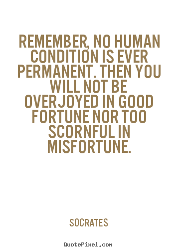 Inspirational quotes - Remember, no human condition is ever permanent. then you will not..