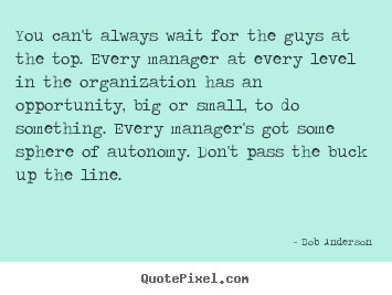 Bob Anderson picture quotes - You can't always wait for the guys at the top. every manager at.. - Inspirational quotes