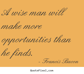 Quotes about inspirational - A wise man will make more opportunities than he finds.