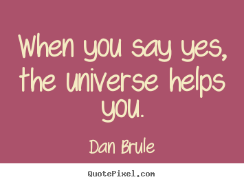 Quote about inspirational - When you say yes, the universe helps you.