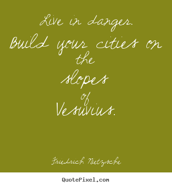 Friedrich Nietzsche picture quotes - Live in danger. build your cities on the slopes of vesuvius. - Inspirational quote