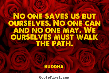 Buddha picture quotes - No one saves us but ourselves. no one can and no.. - Inspirational quote